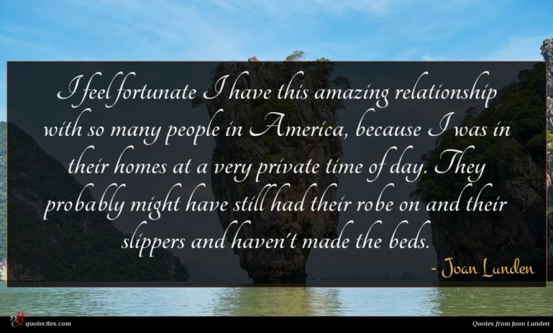 I feel fortunate I have this amazing relationship with so many people in America, because I was in their homes at a very private time of day. They probably might have still had their robe on and their slippers and haven't made the beds.