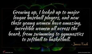 Jennie Finch quote : Growing up I looked ...