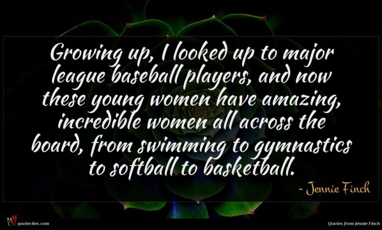 Growing up, I looked up to major league baseball players, and now these young women have amazing, incredible women all across the board, from swimming to gymnastics to softball to basketball.
