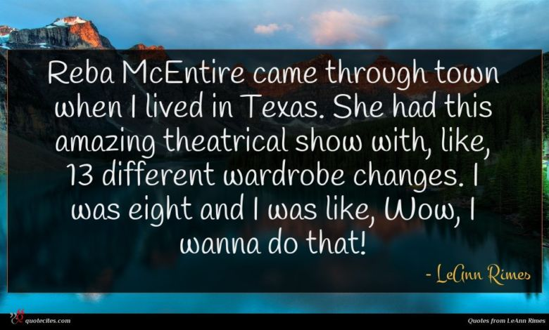 Reba McEntire came through town when I lived in Texas. She had this amazing theatrical show with, like, 13 different wardrobe changes. I was eight and I was like, Wow, I wanna do that!