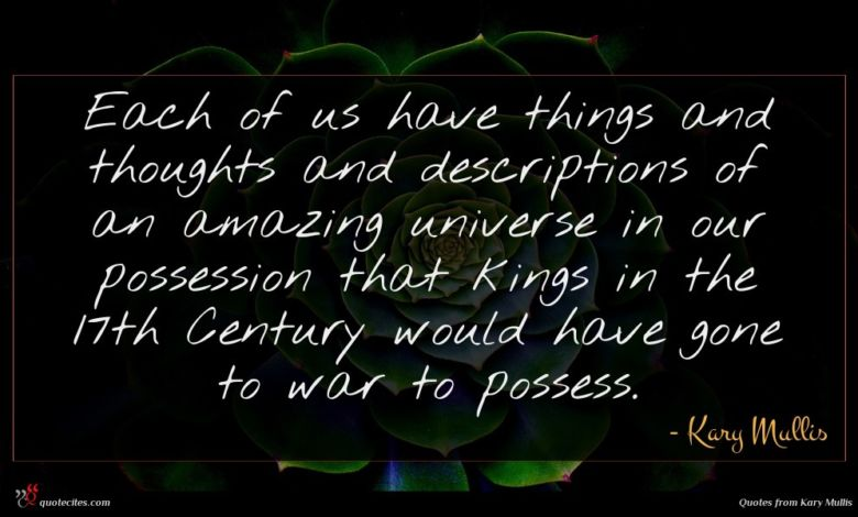 Each of us have things and thoughts and descriptions of an amazing universe in our possession that kings in the 17th Century would have gone to war to possess.