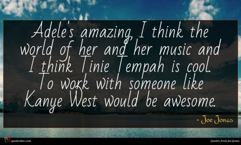 Adele's amazing, I think the world of her and her music and I think Tinie Tempah is cool. To work with someone like Kanye West would be awesome.