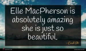 Carol Alt quote : Elle MacPherson is absolutely ...