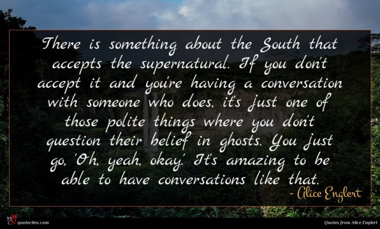 There is something about the South that accepts the supernatural. If you don't accept it and you're having a conversation with someone who does, it's just one of those polite things where you don't question their belief in ghosts. You just go, 'Oh, yeah, okay.' It's amazing to be able to have conversations like that.