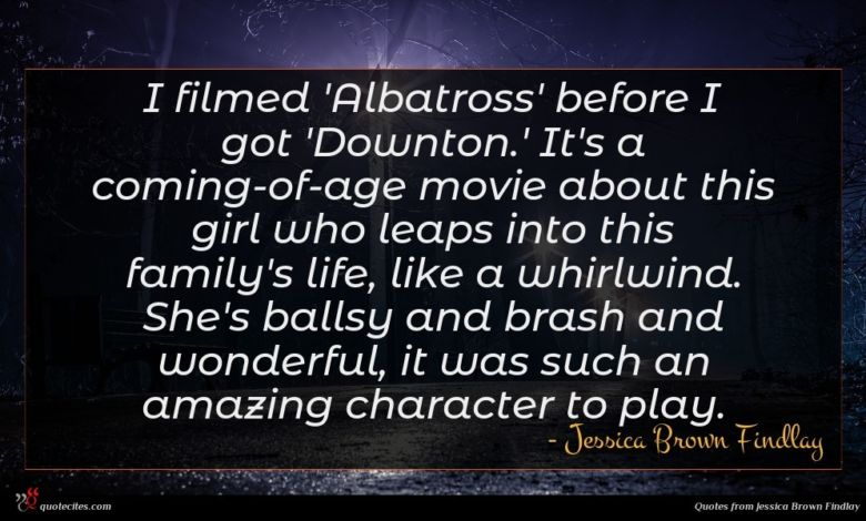 I filmed 'Albatross' before I got 'Downton.' It's a coming-of-age movie about this girl who leaps into this family's life, like a whirlwind. She's ballsy and brash and wonderful, it was such an amazing character to play.