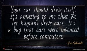 Eric Schmidt quote : Your car should drive ...