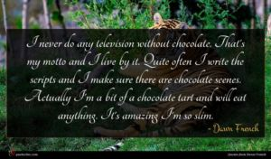 Dawn French quote : I never do any ...