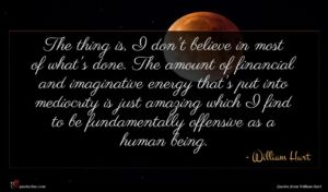 William Hurt quote : The thing is I ...