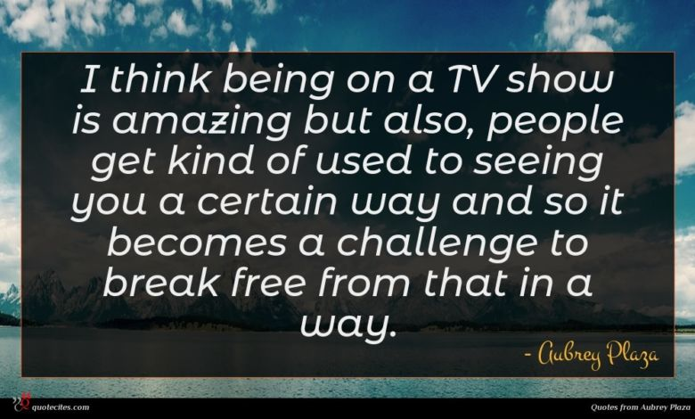 I think being on a TV show is amazing but also, people get kind of used to seeing you a certain way and so it becomes a challenge to break free from that in a way.