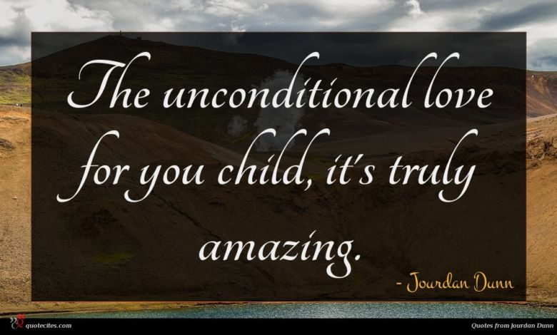 The unconditional love for you child, it's truly amazing.