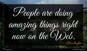 Chris Hughes quote : People are doing amazing ...