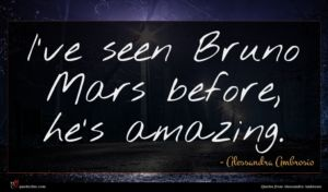Alessandra Ambrosio quote : I've seen Bruno Mars ...
