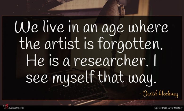 We live in an age where the artist is forgotten. He is a researcher. I see myself that way.