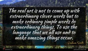 Graham Swift quote : The real art is ...