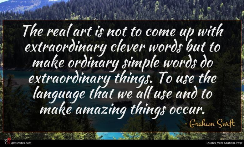 The real art is not to come up with extraordinary clever words but to make ordinary simple words do extraordinary things. To use the language that we all use and to make amazing things occur.