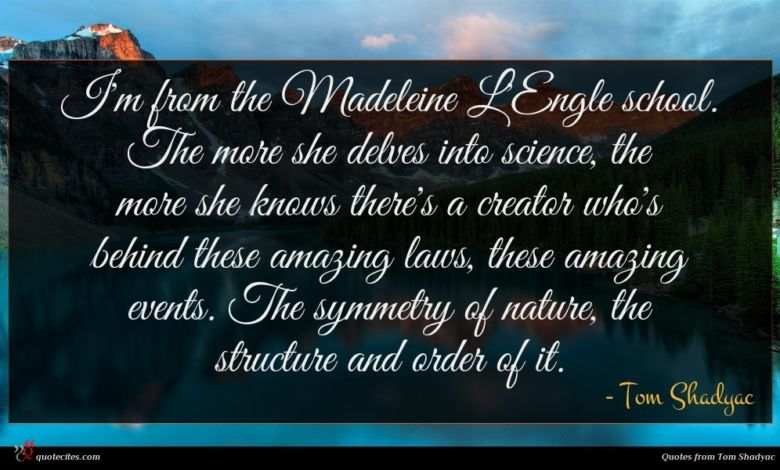 I'm from the Madeleine L'Engle school. The more she delves into science, the more she knows there's a creator who's behind these amazing laws, these amazing events. The symmetry of nature, the structure and order of it.