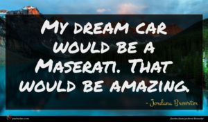 Jordana Brewster quote : My dream car would ...