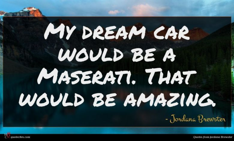 My dream car would be a Maserati. That would be amazing.