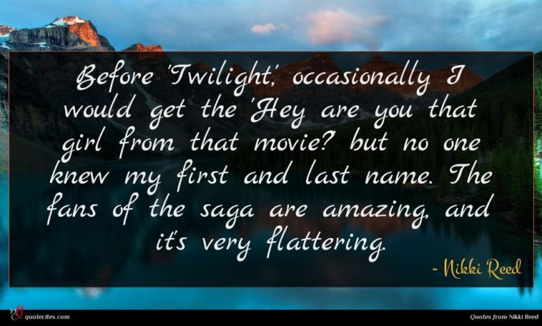 Before 'Twilight,' occasionally I would get the 'Hey are you that girl from that movie?' but no one knew my first and last name. The fans of the saga are amazing, and it's very flattering.