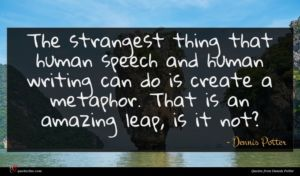 Dennis Potter quote : The strangest thing that ...