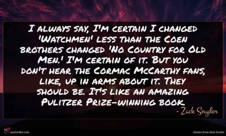 I always say, I'm certain I changed 'Watchmen' less than the Coen brothers changed 'No Country for Old Men.' I'm certain of it. But you don't hear the Cormac McCarthy fans, like, up in arms about it. They should be. It's like an amazing Pulitzer Prize-winning book.