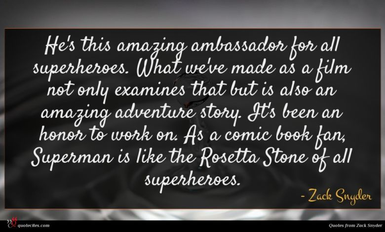 He's this amazing ambassador for all superheroes. What we've made as a film not only examines that but is also an amazing adventure story. It's been an honor to work on. As a comic book fan, Superman is like the Rosetta Stone of all superheroes.