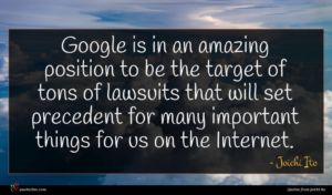 Joichi Ito quote : Google is in an ...