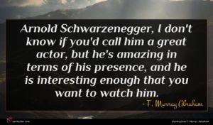 F. Murray Abraham quote : Arnold Schwarzenegger I don't ...