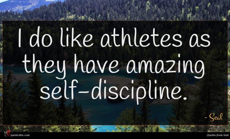 I do like athletes as they have amazing self-discipline.