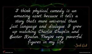 Josh Gad quote : I think physical comedy ...