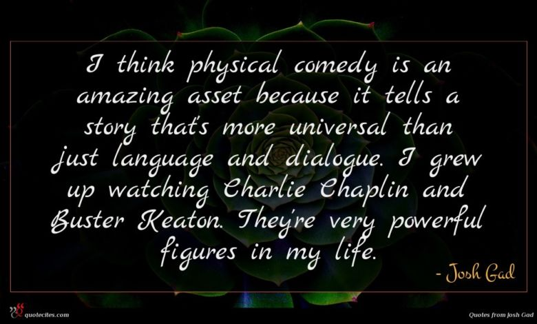 I think physical comedy is an amazing asset because it tells a story that's more universal than just language and dialogue. I grew up watching Charlie Chaplin and Buster Keaton. They're very powerful figures in my life.