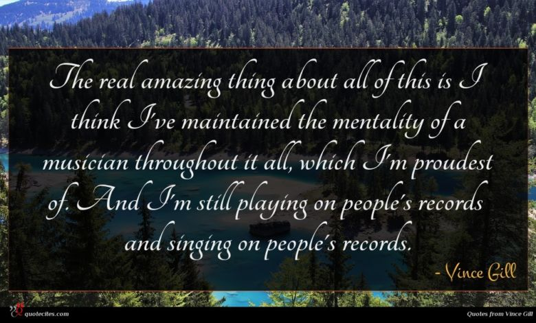 The real amazing thing about all of this is I think I've maintained the mentality of a musician throughout it all, which I'm proudest of. And I'm still playing on people's records and singing on people's records.