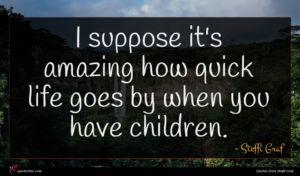 Steffi Graf quote : I suppose it's amazing ...