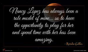 Natalie Gulbis quote : Nancy Lopez has always ...