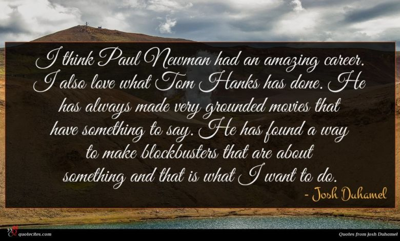 I think Paul Newman had an amazing career. I also love what Tom Hanks has done. He has always made very grounded movies that have something to say. He has found a way to make blockbusters that are about something and that is what I want to do.