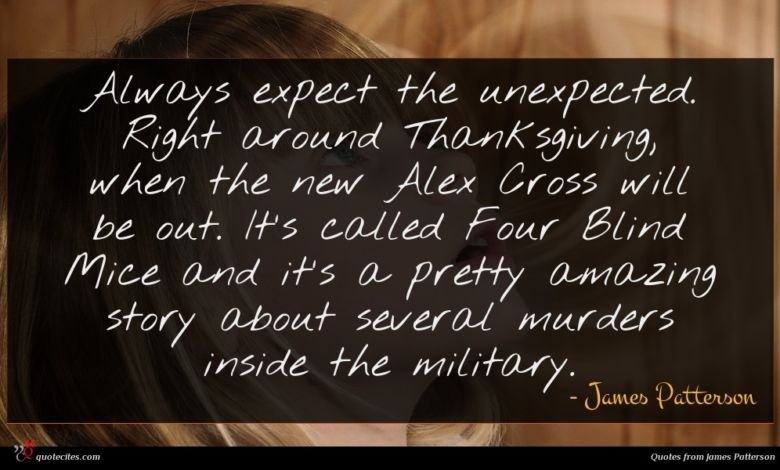 Always expect the unexpected. Right around Thanksgiving, when the new Alex Cross will be out. It's called Four Blind Mice and it's a pretty amazing story about several murders inside the military.