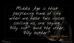Sydney J. Harris quote : Middle Age is that ...