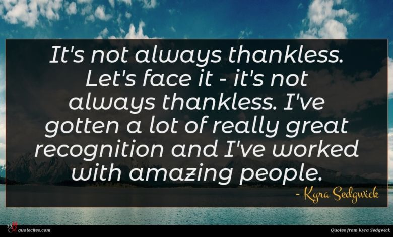 It's not always thankless. Let's face it - it's not always thankless. I've gotten a lot of really great recognition and I've worked with amazing people.