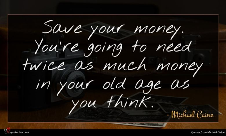 Save your money. You're going to need twice as much money in your old age as you think.