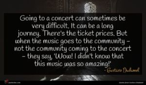 Gustavo Dudamel quote : Going to a concert ...