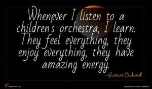 Gustavo Dudamel quote : Whenever I listen to ...