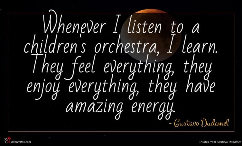 Whenever I listen to a children's orchestra, I learn. They feel everything, they enjoy everything, they have amazing energy.