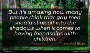 Armistead Maupin quote : But it's amazing how ...