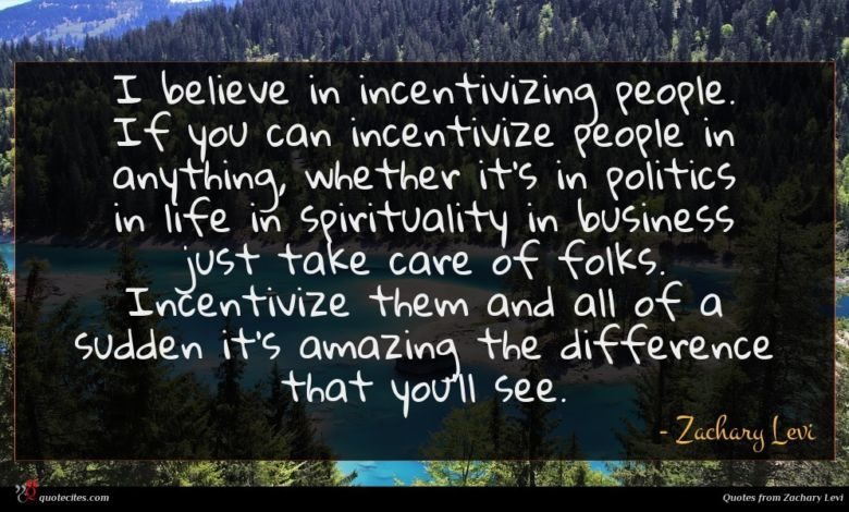 I believe in incentivizing people. If you can incentivize people in anything, whether it's in politics in life in spirituality in business just take care of folks. Incentivize them and all of a sudden it's amazing the difference that you'll see.