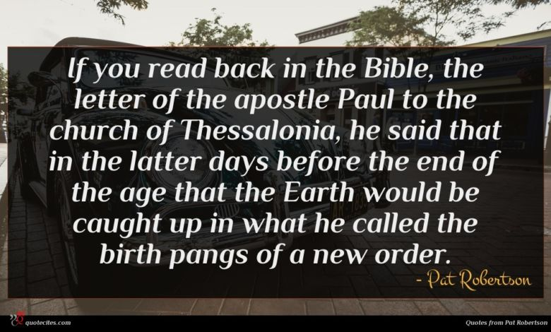 If you read back in the Bible, the letter of the apostle Paul to the church of Thessalonia, he said that in the latter days before the end of the age that the Earth would be caught up in what he called the birth pangs of a new order.