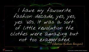Valentino (fashion designer) quote : I have my favourite ...