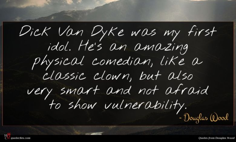 Dick Van Dyke was my first idol. He's an amazing physical comedian, like a classic clown, but also very smart and not afraid to show vulnerability.