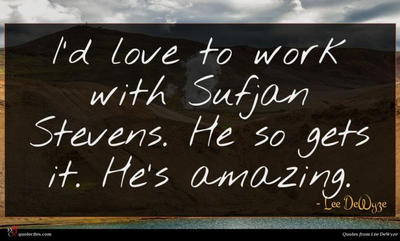 I'd love to work with Sufjan Stevens. He so gets it. He's amazing.