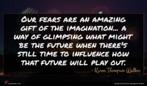 Karen Thompson Walker quote : Our fears are an ...