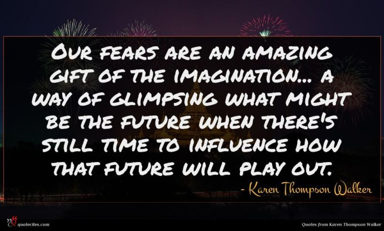 Our fears are an amazing gift of the imagination... a way of glimpsing what might be the future when there's still time to influence how that future will play out.